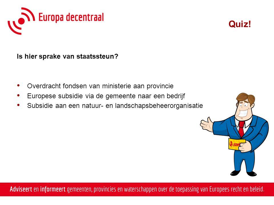 Quiz! Is hier sprake van staatssteun? • Overdracht fondsen van ministerie aan provincie • Europese subsidie via de gemeente naar een bedrijf • Subsidi