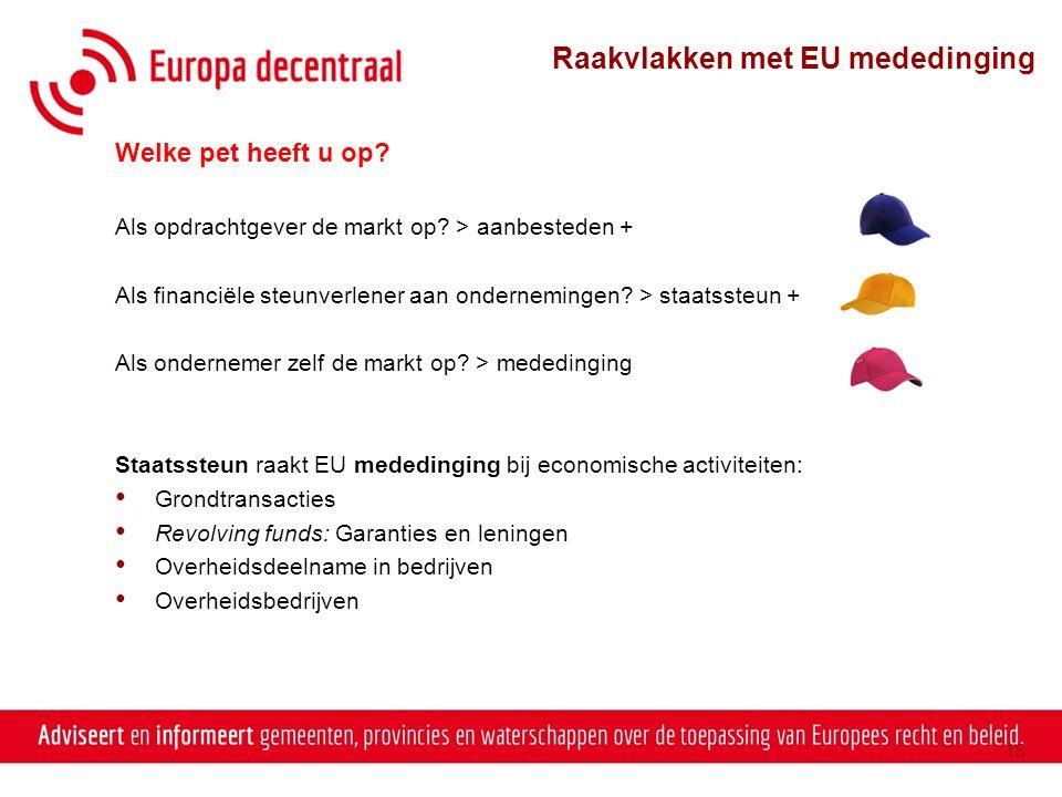 18 Raakvlakken met EU mededinging Welke pet heeft u op? Als opdrachtgever de markt op? > aanbesteden + Als financiële steunverlener aan ondernemingen?