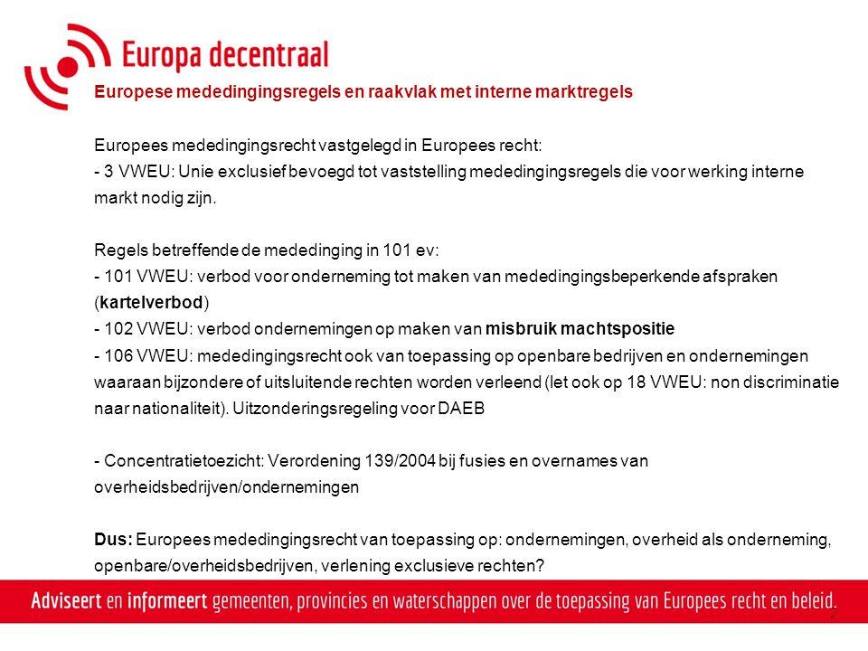 Raakvlak met staatssteun en aanbesteden - Staatssteun: 107 VWEU ev: Regime voor steunmaatregelen die de mededinging vervalsen of ongunstig beïnvloeden - Aanbesteden: overweging 2 richtlijn 2004/18 ev.: Voor europees aanbestedingsplichtige overheidsopdrachten aanbestedingsregels opgesteld om ervoor te zorgen dat (onder meer) daadwerkelijke mededinging bij overheidsopdrachten gegarandeerd wordt - Dus: -mededingingsregels met name gericht op ondernemingen en eerlijke mededinging -staatssteunregels en aanbestedingsregels met name gericht op overheden vanuit hun rol als overheid, maar in verhouding met ondernemingen waarbij eerlijke mededinging moet worden gewaarborgd