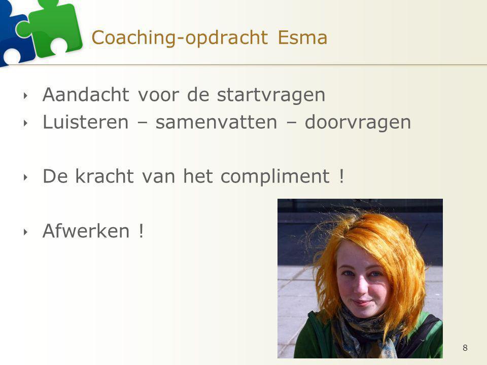 Coaching-opdracht Esma  Aandacht voor de startvragen  Luisteren – samenvatten – doorvragen  De kracht van het compliment !  Afwerken ! 8