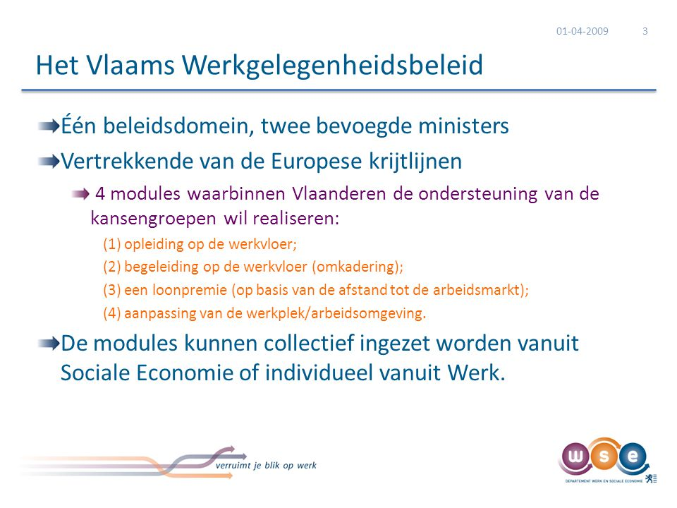 Één beleidsdomein, twee bevoegde ministers Vertrekkende van de Europese krijtlijnen 4 modules waarbinnen Vlaanderen de ondersteuning van de kansengroepen wil realiseren: (1) opleiding op de werkvloer; (2) begeleiding op de werkvloer (omkadering); (3) een loonpremie (op basis van de afstand tot de arbeidsmarkt); (4) aanpassing van de werkplek/arbeidsomgeving.