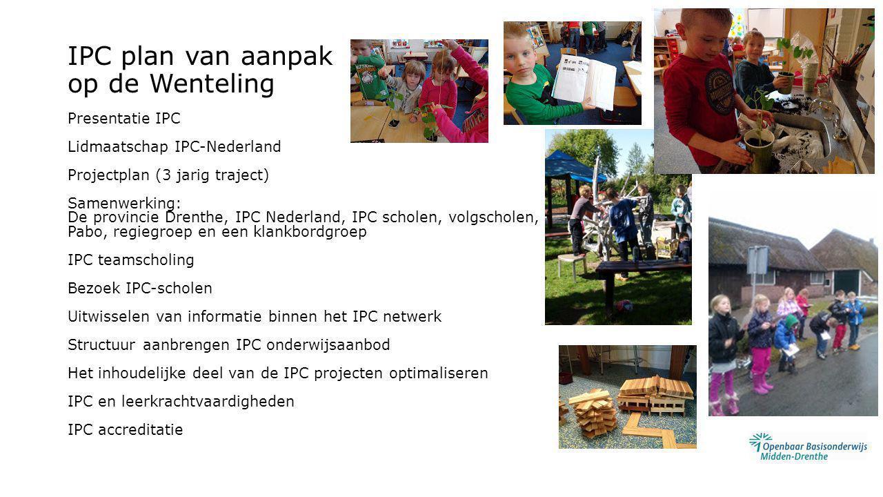 IPC plan van aanpak op de Wenteling Presentatie IPC Lidmaatschap IPC-Nederland Projectplan (3 jarig traject) Samenwerking: De provincie Drenthe, IPC Nederland, IPC scholen, volgscholen, Pabo, regiegroep en een klankbordgroep IPC teamscholing Bezoek IPC-scholen Uitwisselen van informatie binnen het IPC netwerk Structuur aanbrengen IPC onderwijsaanbod Het inhoudelijke deel van de IPC projecten optimaliseren IPC en leerkrachtvaardigheden IPC accreditatie