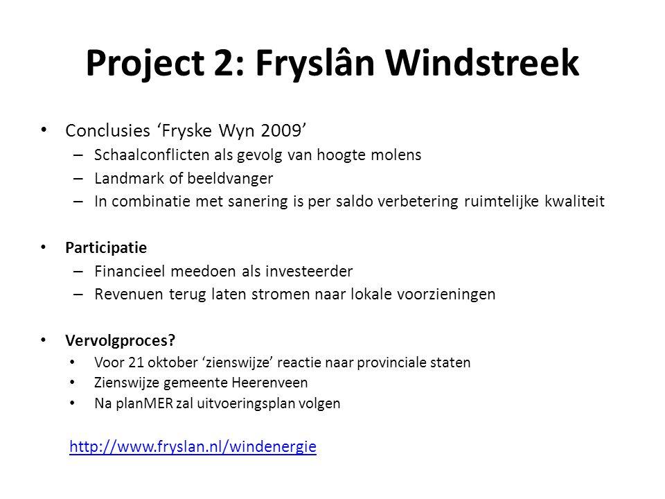 Project 2: Fryslân Windstreek • Conclusies 'Fryske Wyn 2009' – Schaalconflicten als gevolg van hoogte molens – Landmark of beeldvanger – In combinatie met sanering is per saldo verbetering ruimtelijke kwaliteit • Participatie – Financieel meedoen als investeerder – Revenuen terug laten stromen naar lokale voorzieningen • Vervolgproces.