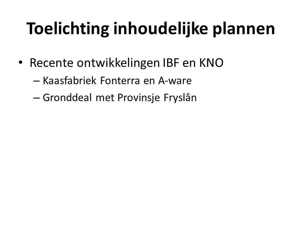 Toelichting inhoudelijke plannen • Recente ontwikkelingen IBF en KNO – Kaasfabriek Fonterra en A-ware – Gronddeal met Provinsje Fryslân