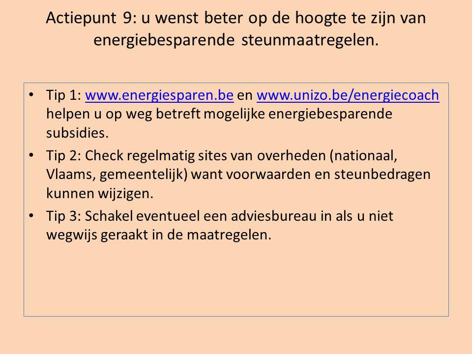 Actiepunt 9: u wenst beter op de hoogte te zijn van energiebesparende steunmaatregelen. • Tip 1: www.energiesparen.be en www.unizo.be/energiecoach hel