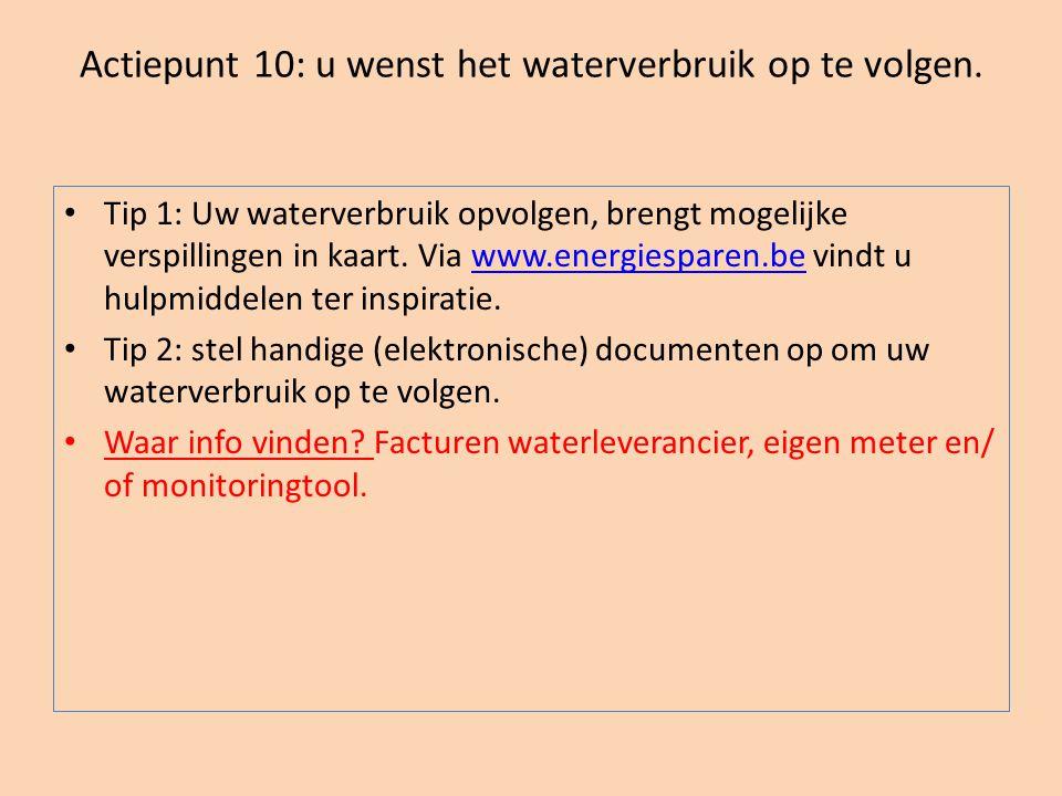 Actiepunt 10: u wenst het waterverbruik op te volgen. • Tip 1: Uw waterverbruik opvolgen, brengt mogelijke verspillingen in kaart. Via www.energiespar
