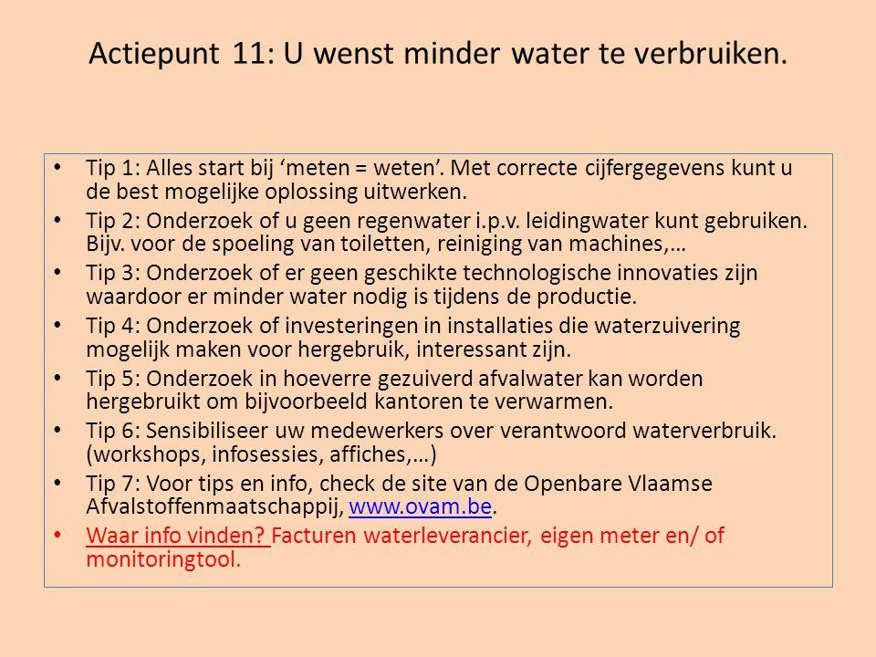 Actiepunt 11: U wenst minder water te verbruiken. • Tip 1: Alles start bij 'meten = weten'. Met correcte cijfergegevens kunt u de best mogelijke oplos