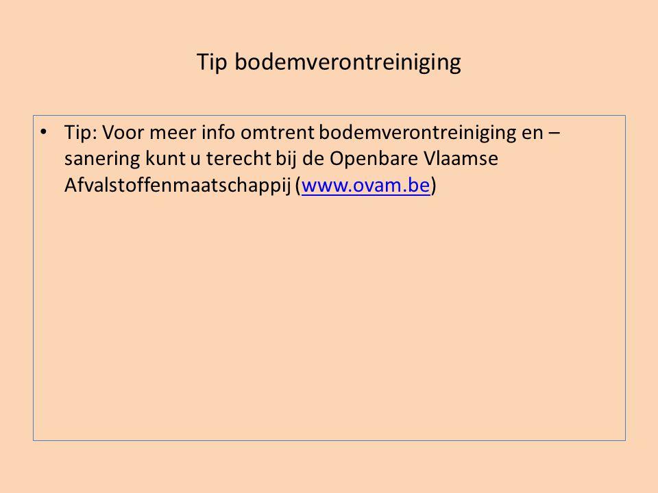 Tip bodemverontreiniging • Tip: Voor meer info omtrent bodemverontreiniging en – sanering kunt u terecht bij de Openbare Vlaamse Afvalstoffenmaatschap