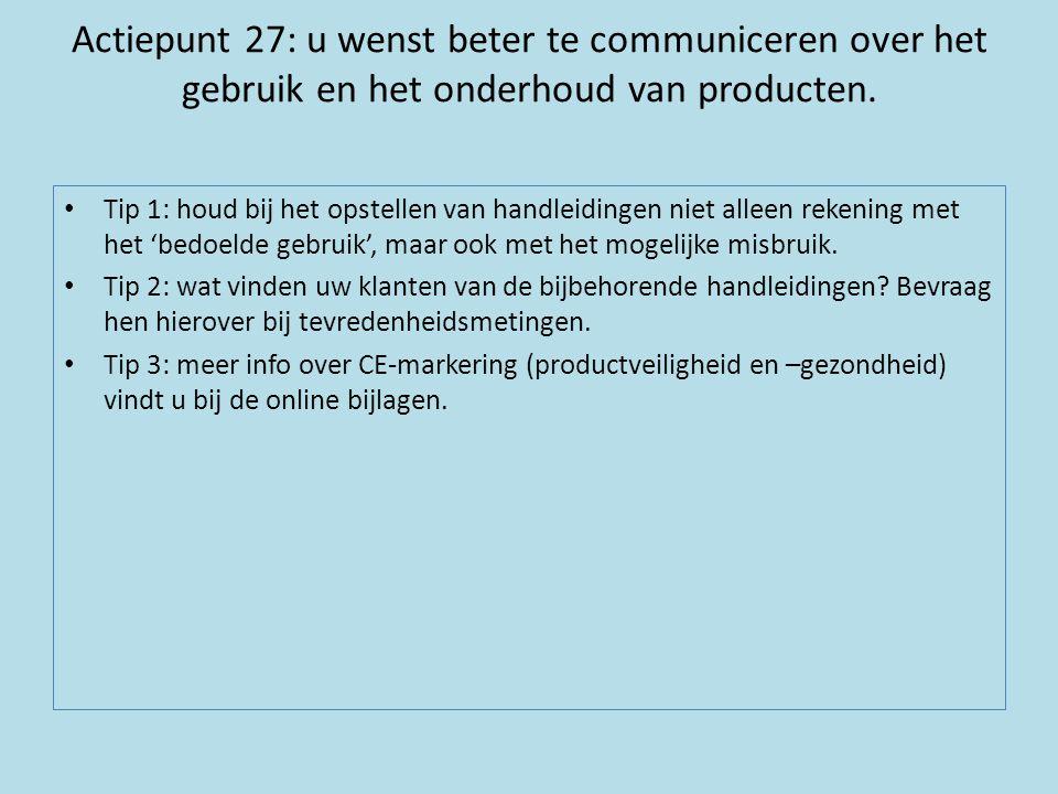 Actiepunt 27: u wenst beter te communiceren over het gebruik en het onderhoud van producten. • Tip 1: houd bij het opstellen van handleidingen niet al