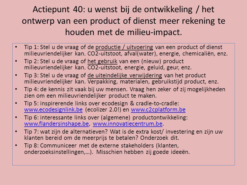 Actiepunt 40: u wenst bij de ontwikkeling / het ontwerp van een product of dienst meer rekening te houden met de milieu-impact. • Tip 1: Stel u de vra