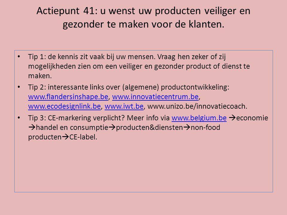 Actiepunt 41: u wenst uw producten veiliger en gezonder te maken voor de klanten. • Tip 1: de kennis zit vaak bij uw mensen. Vraag hen zeker of zij mo