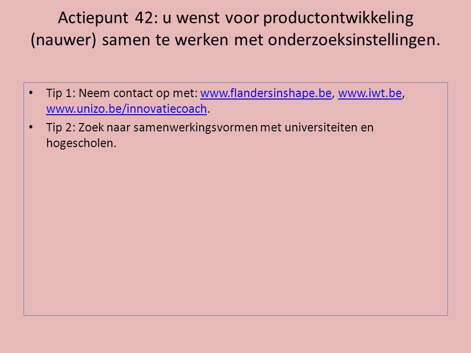 Actiepunt 42: u wenst voor productontwikkeling (nauwer) samen te werken met onderzoeksinstellingen. • Tip 1: Neem contact op met: www.flandersinshape.