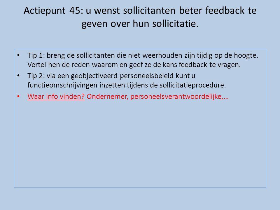 Actiepunt 45: u wenst sollicitanten beter feedback te geven over hun sollicitatie. • Tip 1: breng de sollicitanten die niet weerhouden zijn tijdig op
