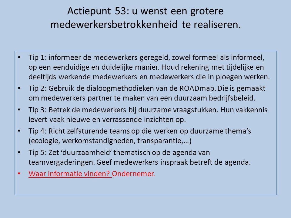 Actiepunt 53: u wenst een grotere medewerkersbetrokkenheid te realiseren. • Tip 1: informeer de medewerkers geregeld, zowel formeel als informeel, op