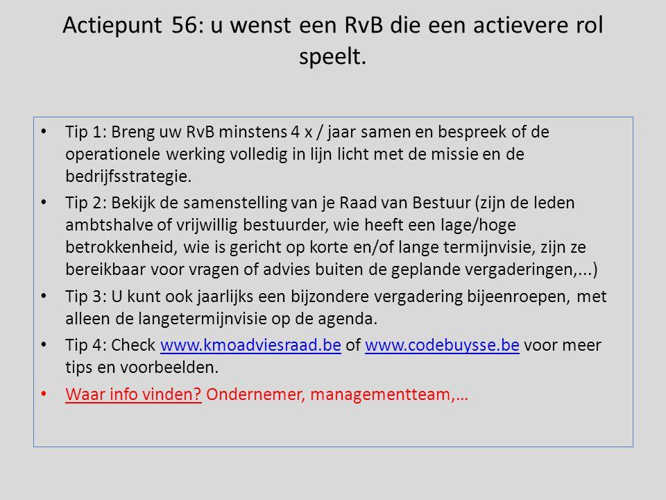Actiepunt 56: u wenst een RvB die een actievere rol speelt. • Tip 1: Breng uw RvB minstens 4 x / jaar samen en bespreek of de operationele werking vol