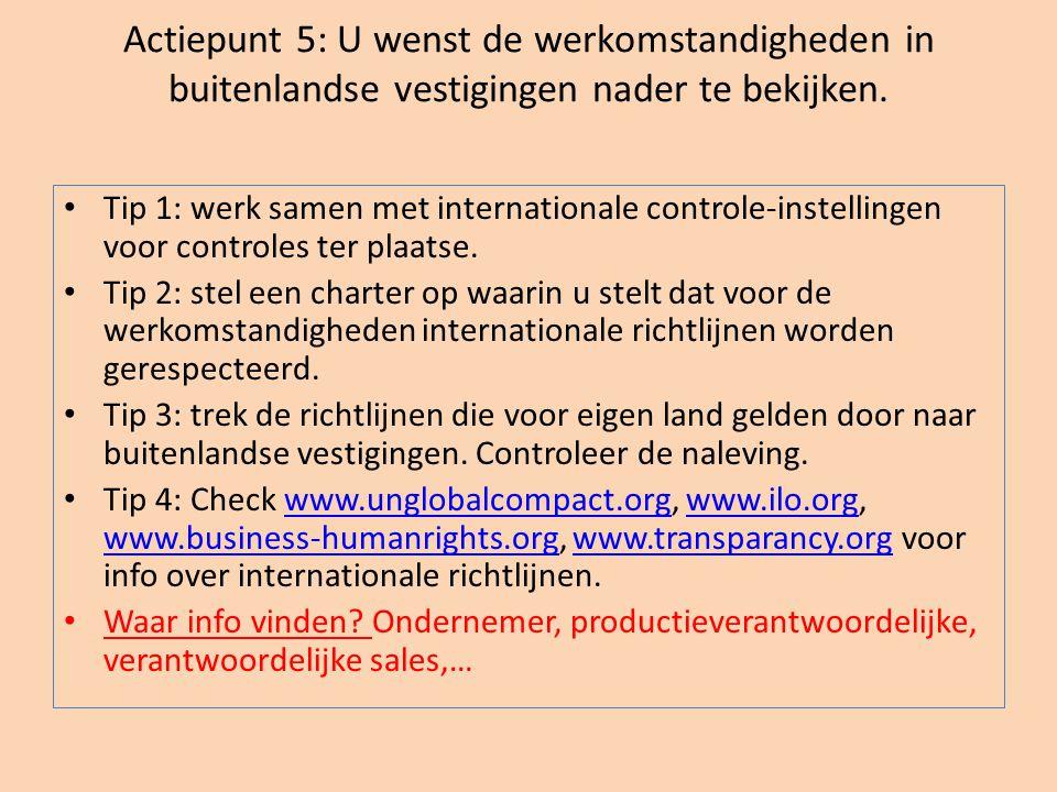 Actiepunt 5: U wenst de werkomstandigheden in buitenlandse vestigingen nader te bekijken. • Tip 1: werk samen met internationale controle-instellingen
