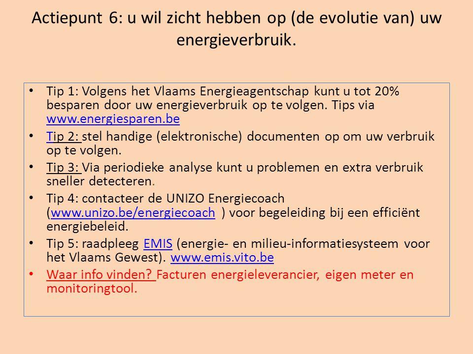 Actiepunt 6: u wil zicht hebben op (de evolutie van) uw energieverbruik. • Tip 1: Volgens het Vlaams Energieagentschap kunt u tot 20% besparen door uw