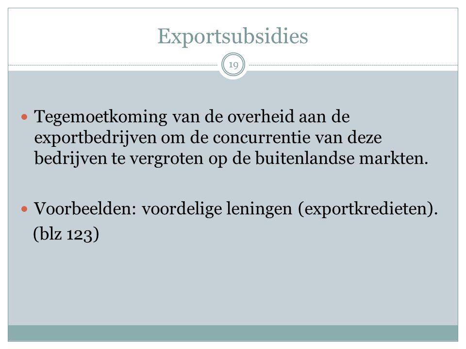 Exportsubsidies  Tegemoetkoming van de overheid aan de exportbedrijven om de concurrentie van deze bedrijven te vergroten op de buitenlandse markten.