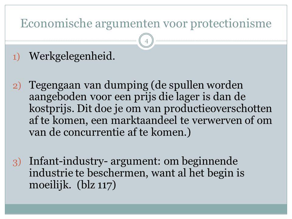 Economische argumenten voor protectionisme 1) Werkgelegenheid. 2) Tegengaan van dumping (de spullen worden aangeboden voor een prijs die lager is dan