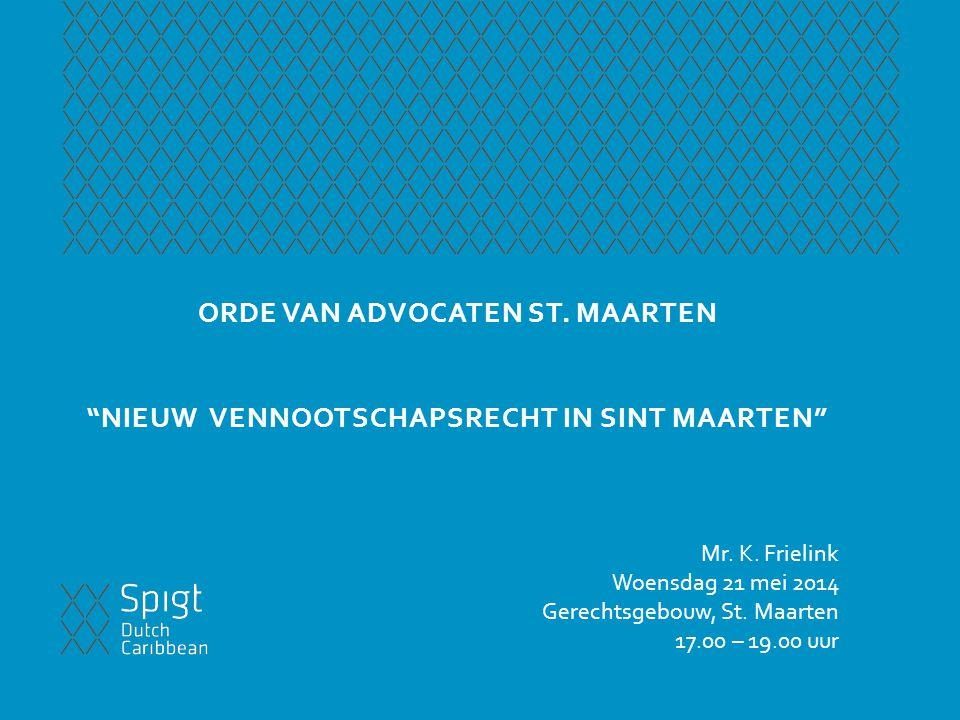 """ORDE VAN ADVOCATEN ST. MAARTEN """"NIEUW VENNOOTSCHAPSRECHT IN SINT MAARTEN"""" Mr. K. Frielink Woensdag 21 mei 2014 Gerechtsgebouw, St. Maarten 17.00 – 19."""