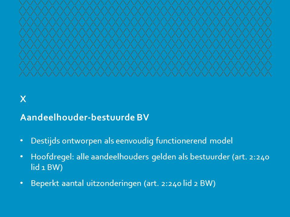 X Aandeelhouder-bestuurde BV • Destijds ontworpen als eenvoudig functionerend model • Hoofdregel: alle aandeelhouders gelden als bestuurder (art. 2:24