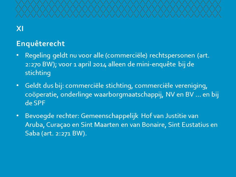 XI Enquêterecht • Regeling geldt nu voor alle (commerciële) rechtspersonen (art. 2:270 BW); voor 1 april 2014 alleen de mini-enquête bij de stichting