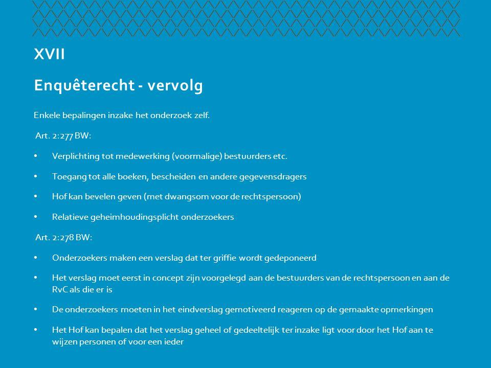 XVII Enquêterecht - vervolg Enkele bepalingen inzake het onderzoek zelf. Art. 2:277 BW: • Verplichting tot medewerking (voormalige) bestuurders etc. •