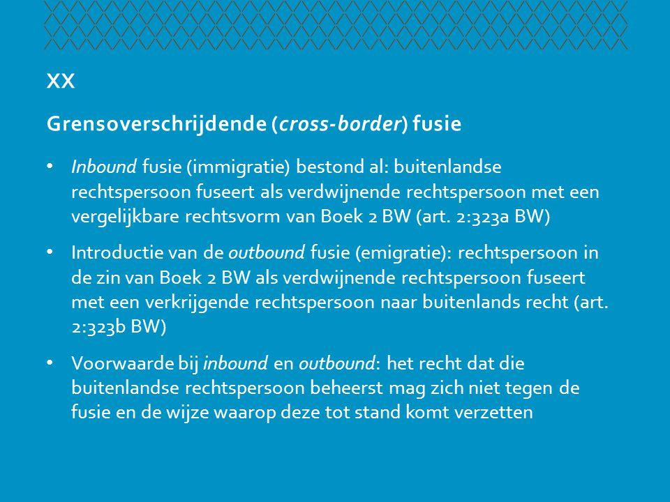 XX Grensoverschrijdende (cross-border) fusie • Inbound fusie (immigratie) bestond al: buitenlandse rechtspersoon fuseert als verdwijnende rechtspersoo