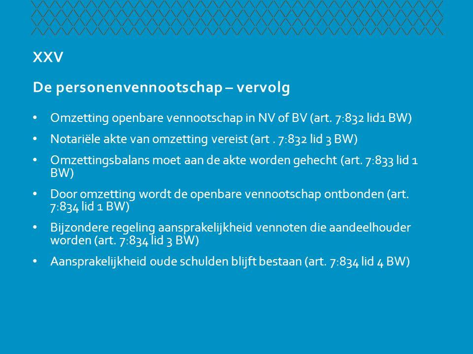 XXV De personenvennootschap – vervolg • Omzetting openbare vennootschap in NV of BV (art. 7:832 lid1 BW) • Notariële akte van omzetting vereist (art.