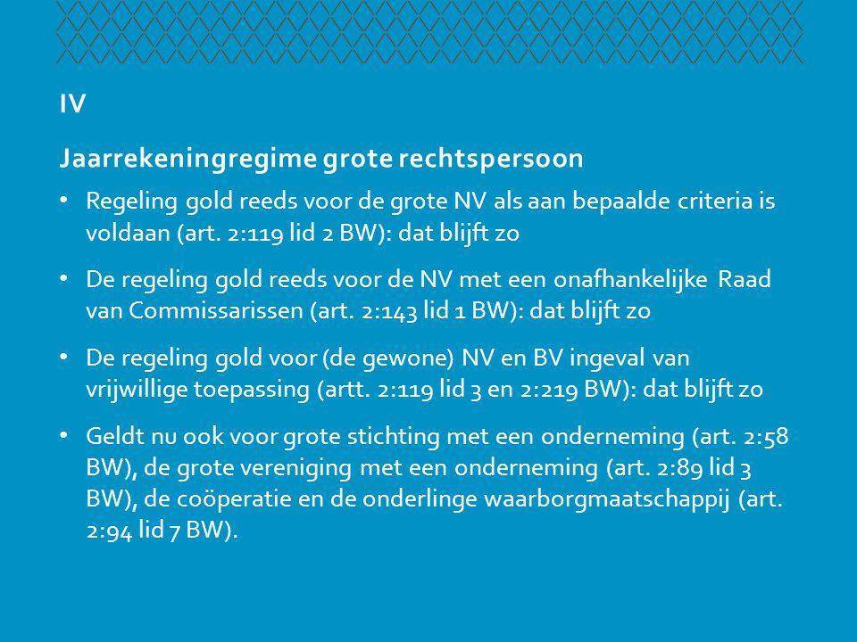 IV Jaarrekeningregime grote rechtspersoon • Regeling gold reeds voor de grote NV als aan bepaalde criteria is voldaan (art. 2:119 lid 2 BW): dat blijf