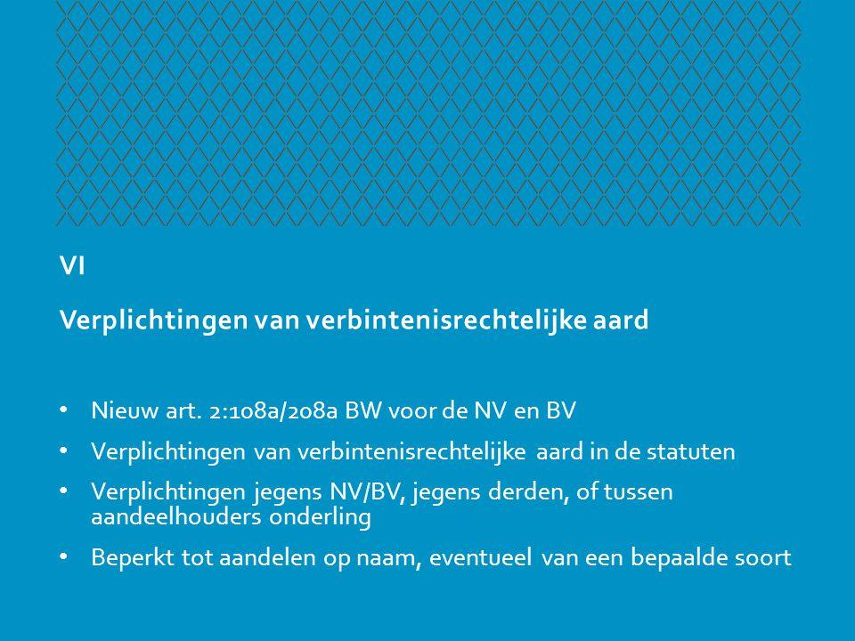 VI Verplichtingen van verbintenisrechtelijke aard • Nieuw art. 2:108a/208a BW voor de NV en BV • Verplichtingen van verbintenisrechtelijke aard in de