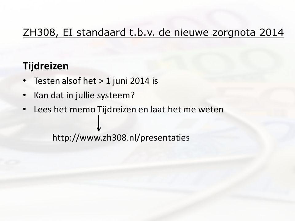ZH308, EI standaard t.b.v. de nieuwe zorgnota 2014 Tijdreizen • Testen alsof het > 1 juni 2014 is • Kan dat in jullie systeem? • Lees het memo Tijdrei