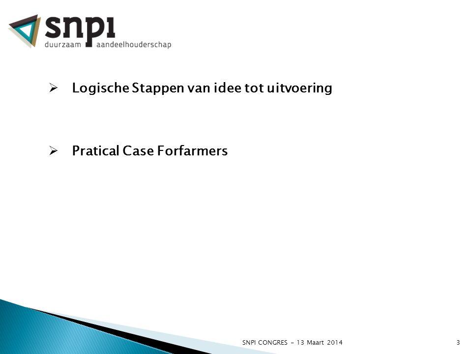 SNPI CONGRES - 13 Maart 20143  Logische Stappen van idee tot uitvoering  Pratical Case Forfarmers