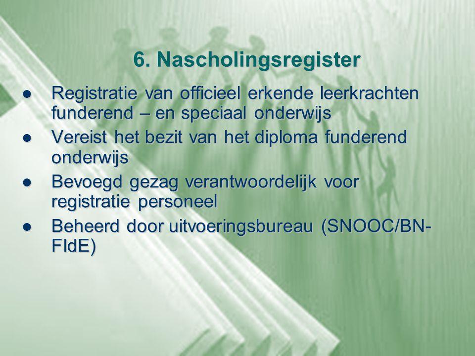 6. Nascholingsregister  Registratie van officieel erkende leerkrachten funderend – en speciaal onderwijs  Vereist het bezit van het diploma funderen