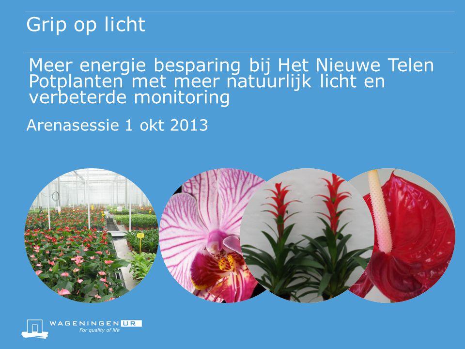 Grip op licht Meer energie besparing bij Het Nieuwe Telen Potplanten met meer natuurlijk licht en verbeterde monitoring Arenasessie 1 okt 2013