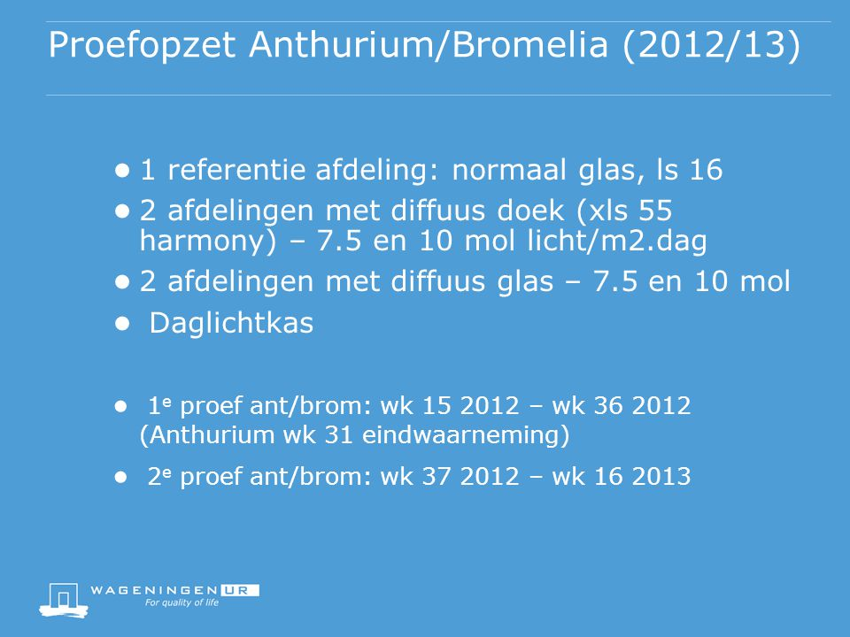 Proefopzet Anthurium/Bromelia (2012/13) ● 1 referentie afdeling: normaal glas, ls 16 ● 2 afdelingen met diffuus doek (xls 55 harmony) – 7.5 en 10 mol licht/m2.dag ● 2 afdelingen met diffuus glas – 7.5 en 10 mol ● Daglichtkas ● 1 e proef ant/brom: wk 15 2012 – wk 36 2012 (Anthurium wk 31 eindwaarneming) ● 2 e proef ant/brom: wk 37 2012 – wk 16 2013