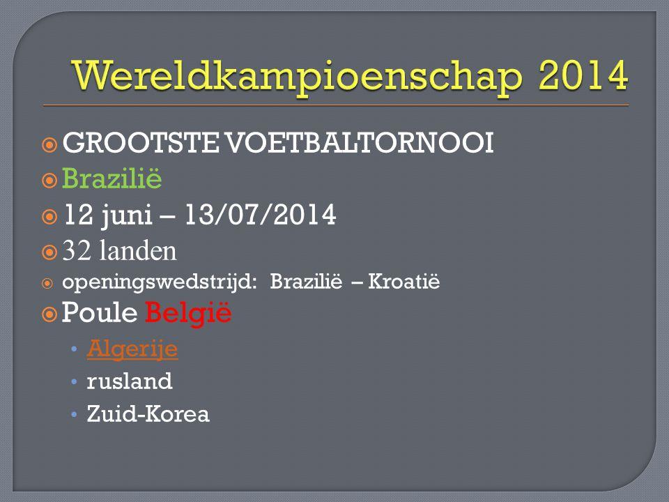  GROOTSTE VOETBALTORNOOI  Brazilië  12 juni – 13/07/2014  32 landen  openingswedstrijd: Brazilië – Kroatië  Poule België • Algerije Algerije • r