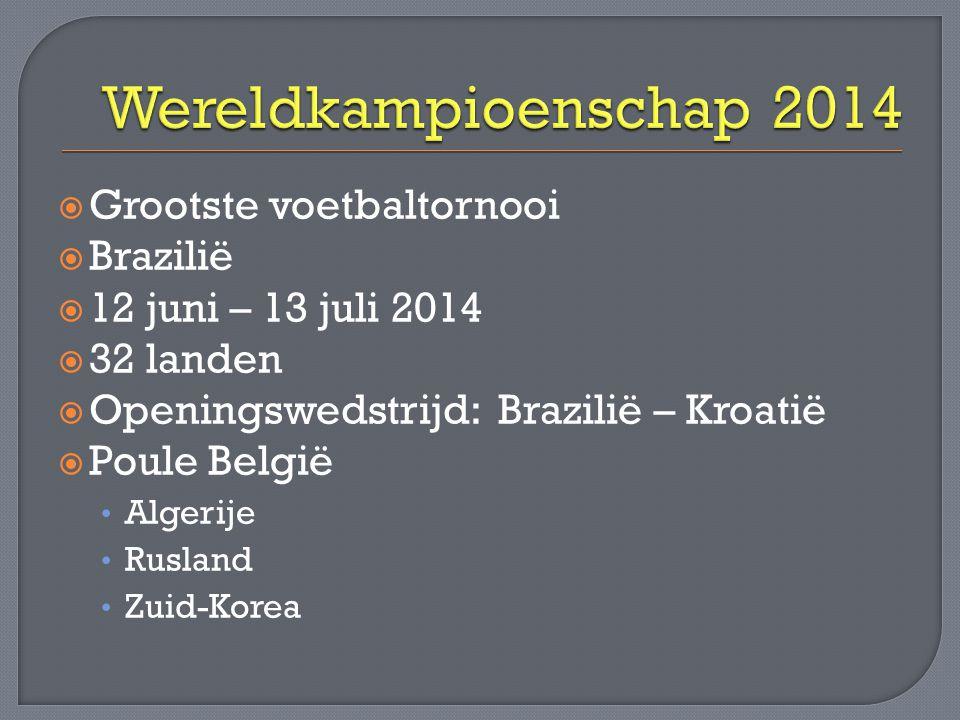  Grootste voetbaltornooi  Brazilië  12 juni – 13 juli 2014  32 landen  Openingswedstrijd: Brazilië – Kroatië  Poule België • Algerije • Rusland