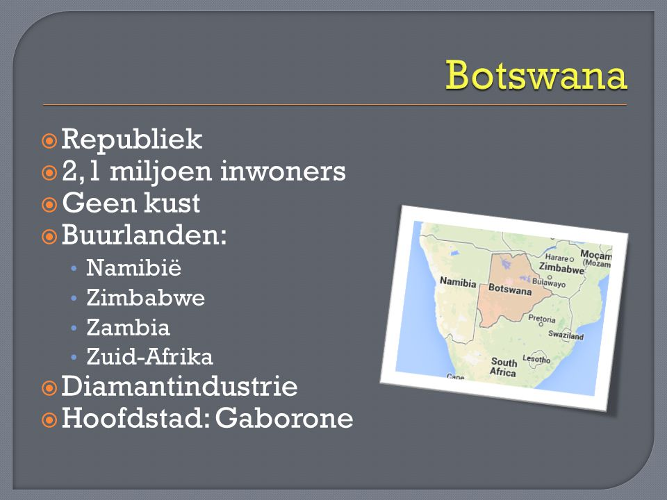  Republiek  2,1 miljoen inwoners  Geen kust  Buurlanden: • Namibië • Zimbabwe • Zambia • Zuid-Afrika  Diamantindustrie  Hoofdstad: Gaborone