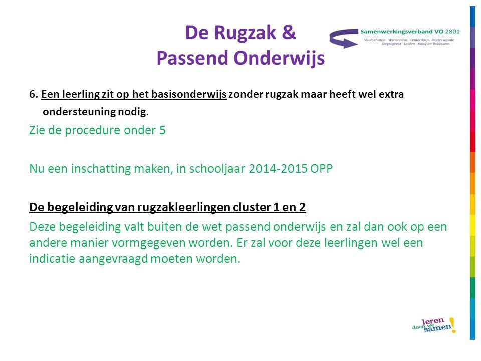De Rugzak & Passend Onderwijs 6. Een leerling zit op het basisonderwijs zonder rugzak maar heeft wel extra ondersteuning nodig. Zie de procedure onder