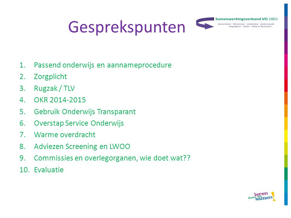 Gesprekspunten 1.Passend onderwijs en aannameprocedure 2.Zorgplicht 3.Rugzak / TLV 4.OKR 2014-2015 5.Gebruik Onderwijs Transparant 6.Overstap Service