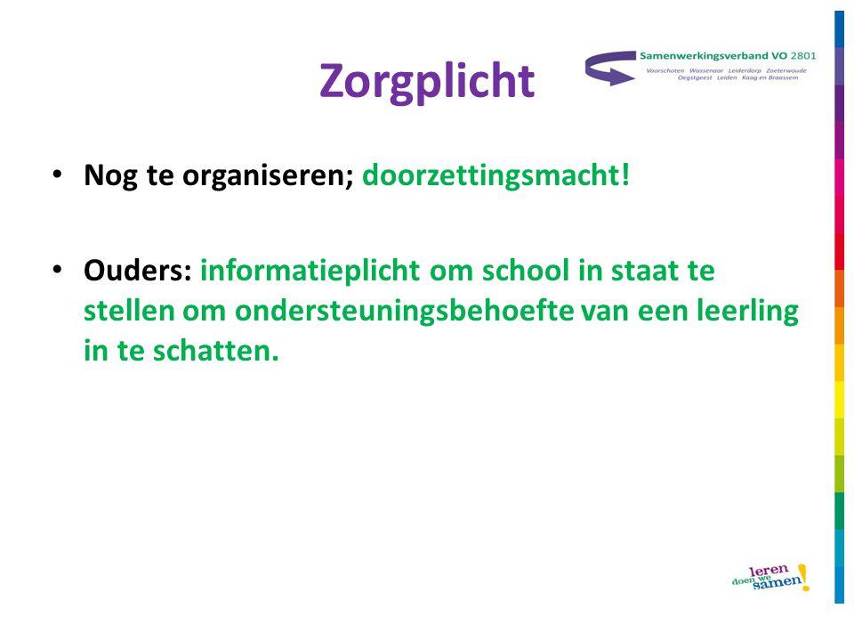 Zorgplicht • Nog te organiseren; doorzettingsmacht! • Ouders: informatieplicht om school in staat te stellen om ondersteuningsbehoefte van een leerlin