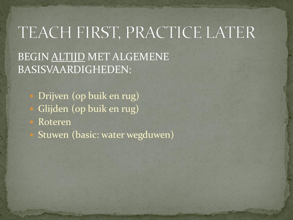 BEGIN ALTIJD MET ALGEMENE BASISVAARDIGHEDEN:  Drijven (op buik en rug)  Glijden (op buik en rug)  Roteren  Stuwen (basic: water wegduwen)