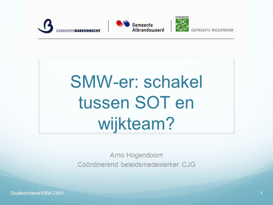 SMW-er: schakel tussen SOT en wijkteam? Arno Hogendoorn Coördinerend beleidsmedewerker CJG Studieochtend RIBA 23/011