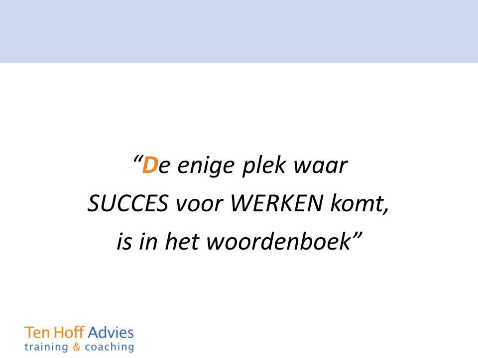 """""""De enige plek waar SUCCES voor WERKEN komt, is in het woordenboek"""""""