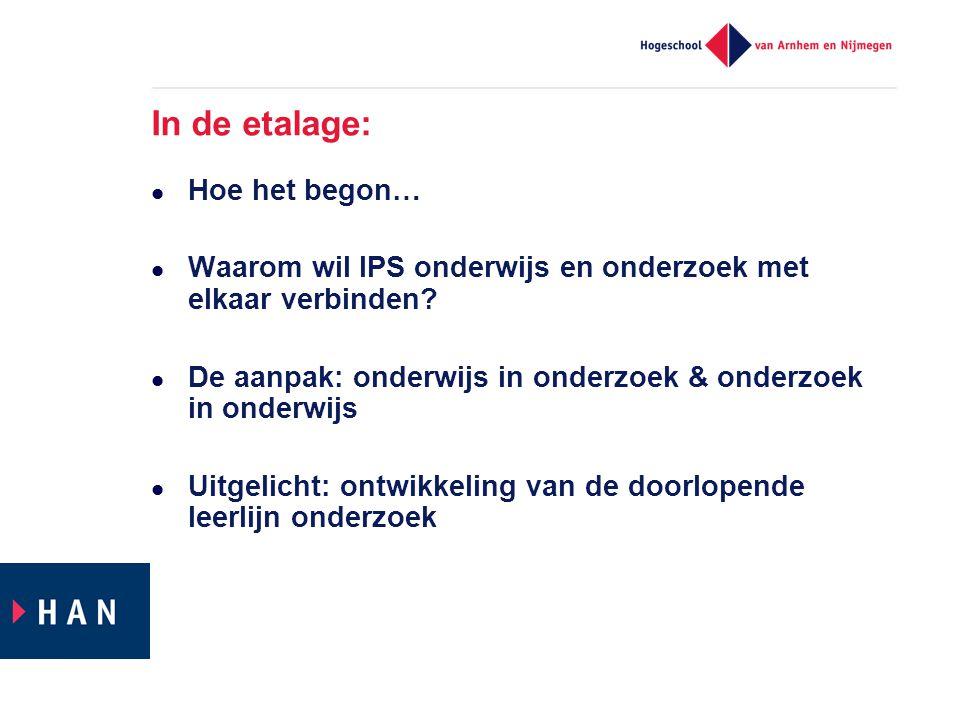 In de etalage:  Hoe het begon…  Waarom wil IPS onderwijs en onderzoek met elkaar verbinden?  De aanpak: onderwijs in onderzoek & onderzoek in onder