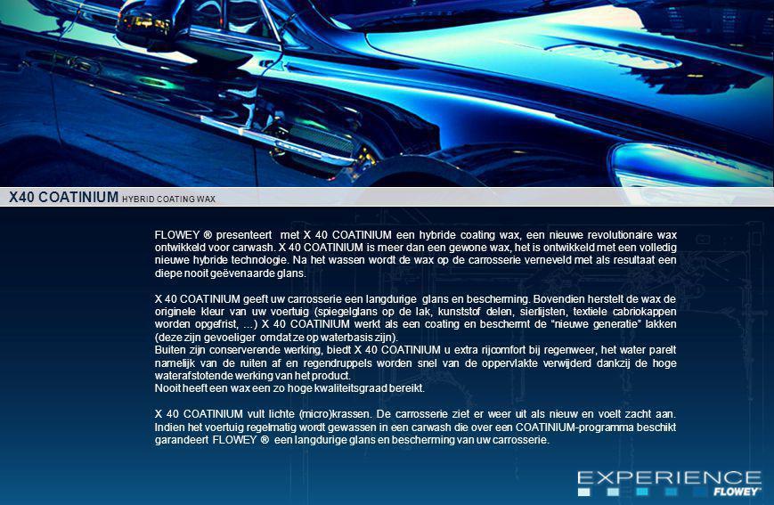 FLOWEY ® presenteert met X 40 COATINIUM een hybride coating wax, een nieuwe revolutionaire wax ontwikkeld voor carwash.