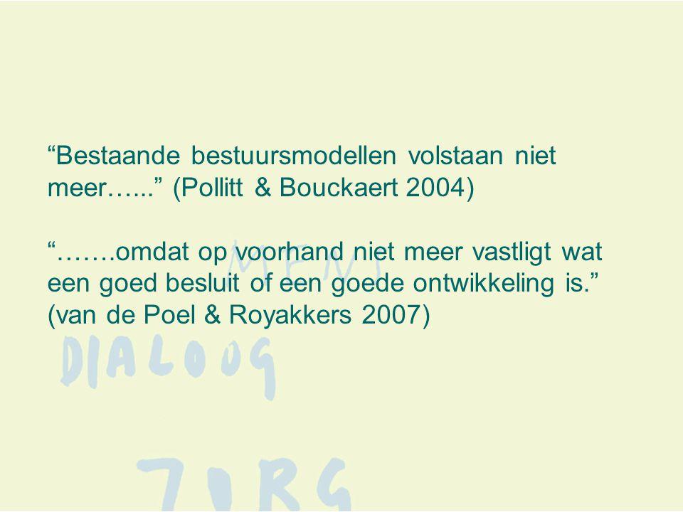 Bestaande bestuursmodellen volstaan niet meer…... (Pollitt & Bouckaert 2004) …….omdat op voorhand niet meer vastligt wat een goed besluit of een goede ontwikkeling is. (van de Poel & Royakkers 2007)