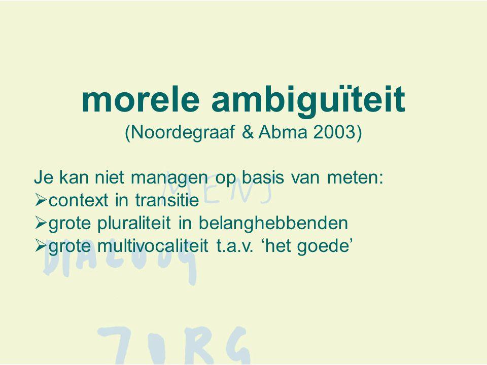 morele ambiguïteit (Noordegraaf & Abma 2003) Je kan niet managen op basis van meten:  context in transitie  grote pluraliteit in belanghebbenden  grote multivocaliteit t.a.v.