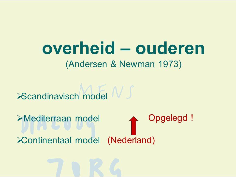 overheid – ouderen (Andersen & Newman 1973)  Scandinavisch model  Mediterraan model  Continentaal model (Nederland) Opgelegd !